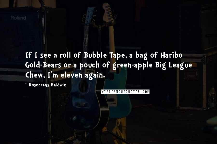 Rosecrans Baldwin quotes: If I see a roll of Bubble Tape, a bag of Haribo Gold-Bears or a pouch of green-apple Big League Chew, I'm eleven again.