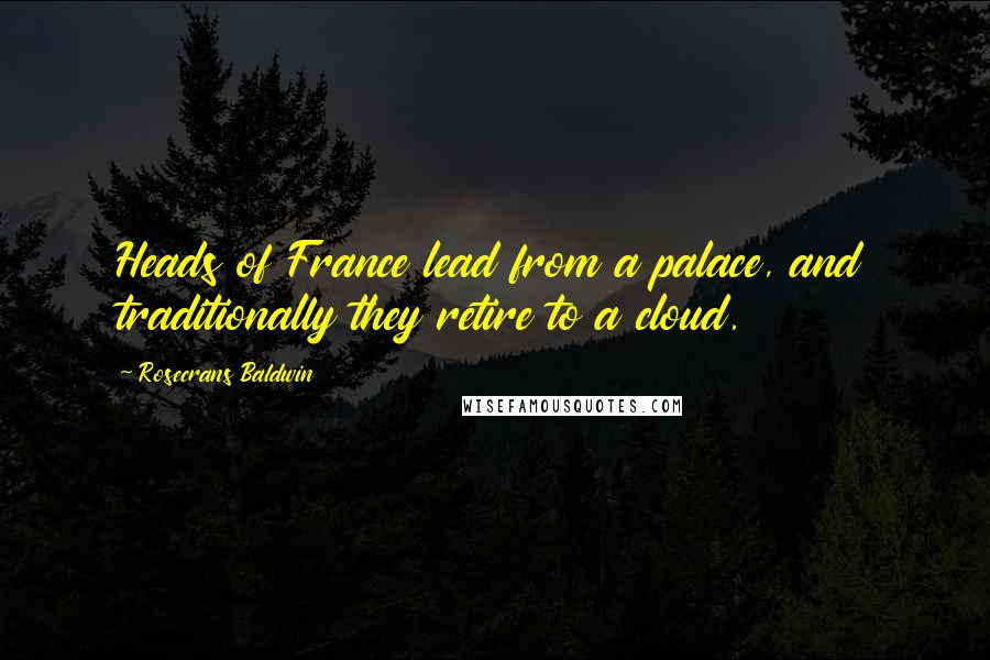 Rosecrans Baldwin quotes: Heads of France lead from a palace, and traditionally they retire to a cloud.