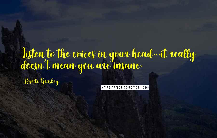 Roselle Graskey quotes: Listen to the voices in your head...it really doesn't mean you are insane.