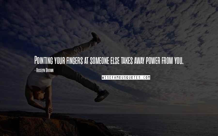 Roselyn Brown quotes: Pointing your fingers at someone else takes away power from you,