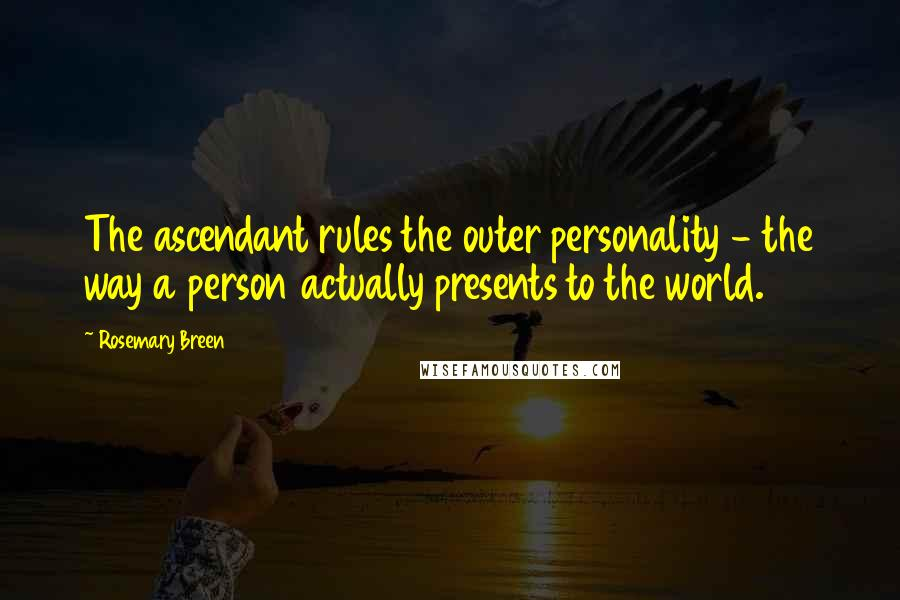 Rosemary Breen quotes: The ascendant rules the outer personality - the way a person actually presents to the world.