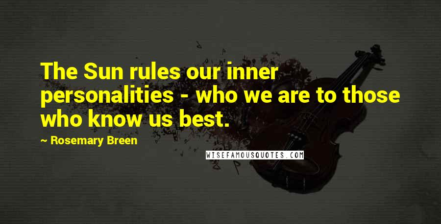 Rosemary Breen quotes: The Sun rules our inner personalities - who we are to those who know us best.