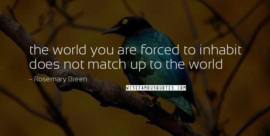Rosemary Breen quotes: the world you are forced to inhabit does not match up to the world