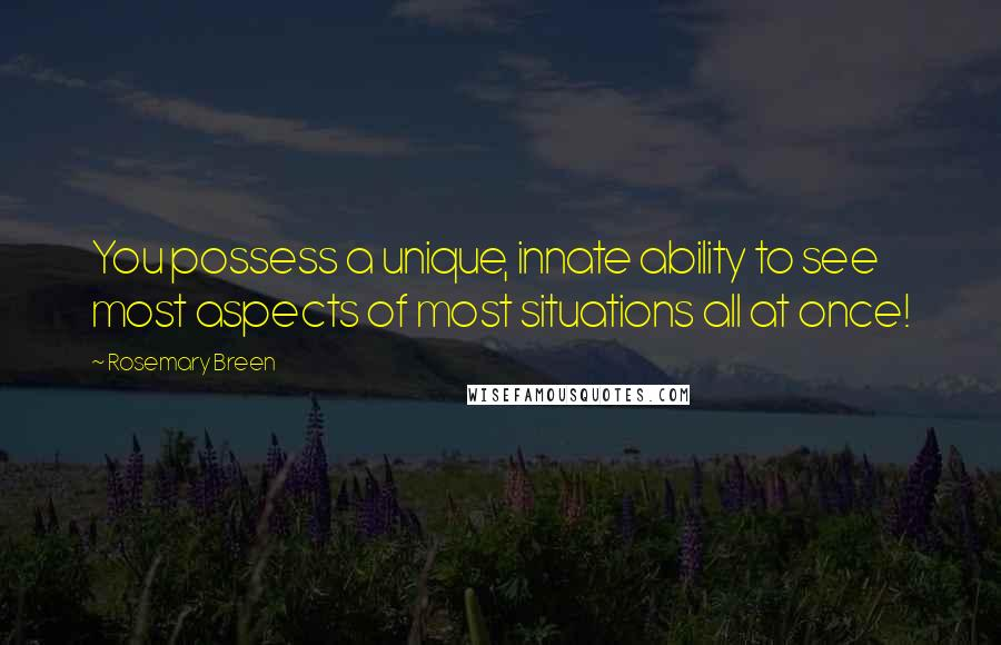 Rosemary Breen quotes: You possess a unique, innate ability to see most aspects of most situations all at once!
