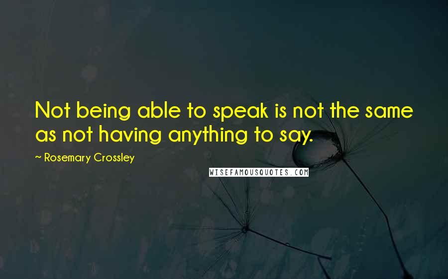 Rosemary Crossley quotes: Not being able to speak is not the same as not having anything to say.