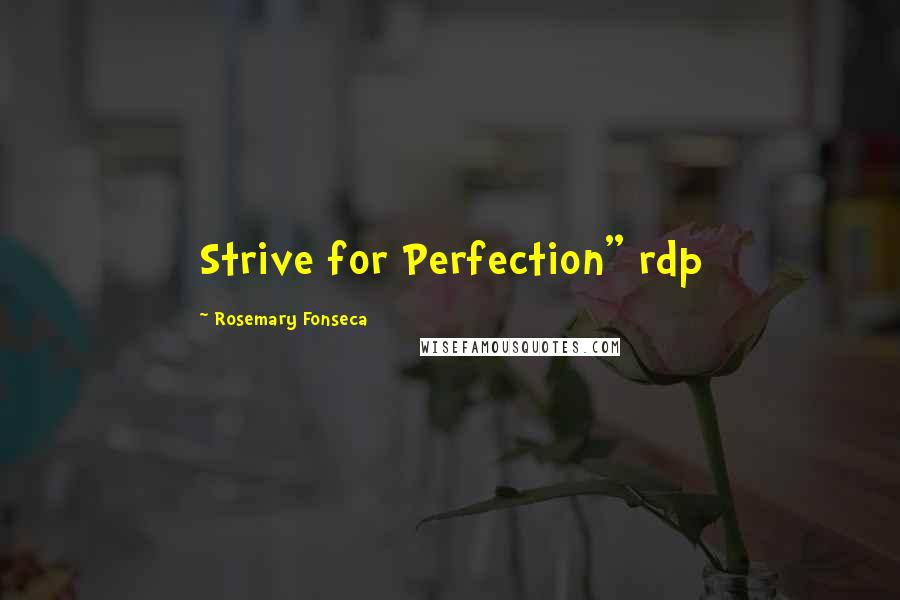 """Rosemary Fonseca quotes: Strive for Perfection"""" rdp"""
