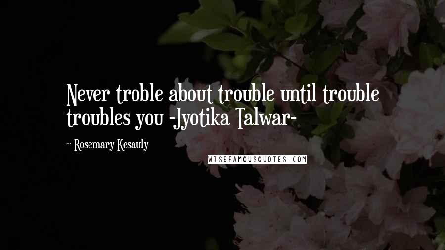 Rosemary Kesauly quotes: Never troble about trouble until trouble troubles you -Jyotika Talwar-
