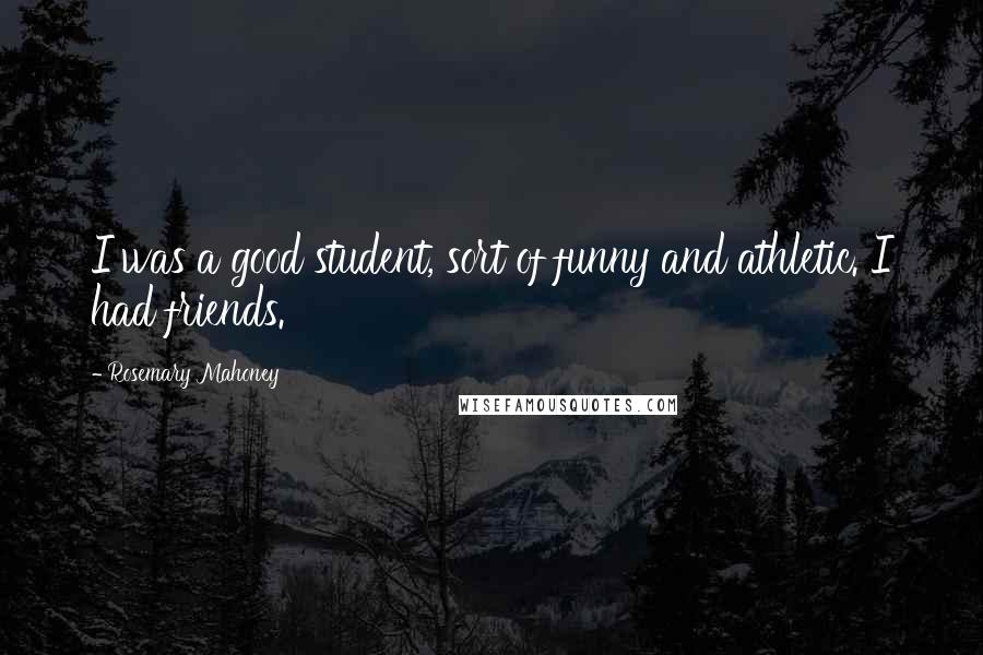 Rosemary Mahoney quotes: I was a good student, sort of funny and athletic. I had friends.