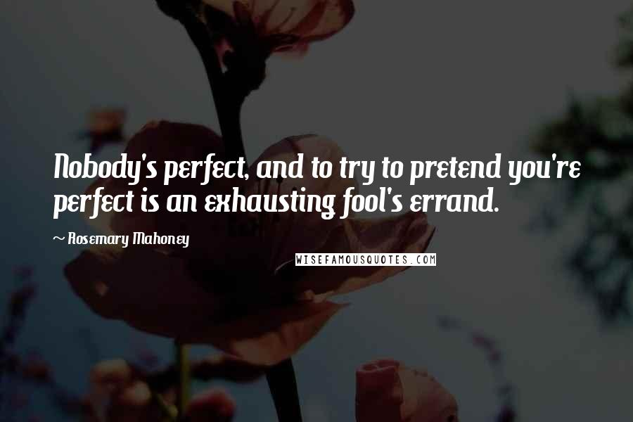 Rosemary Mahoney quotes: Nobody's perfect, and to try to pretend you're perfect is an exhausting fool's errand.