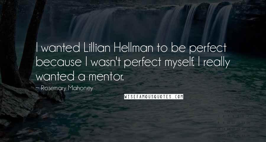 Rosemary Mahoney quotes: I wanted Lillian Hellman to be perfect because I wasn't perfect myself. I really wanted a mentor.