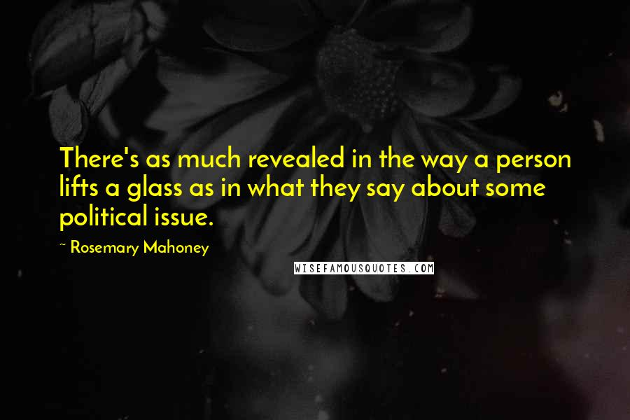 Rosemary Mahoney quotes: There's as much revealed in the way a person lifts a glass as in what they say about some political issue.