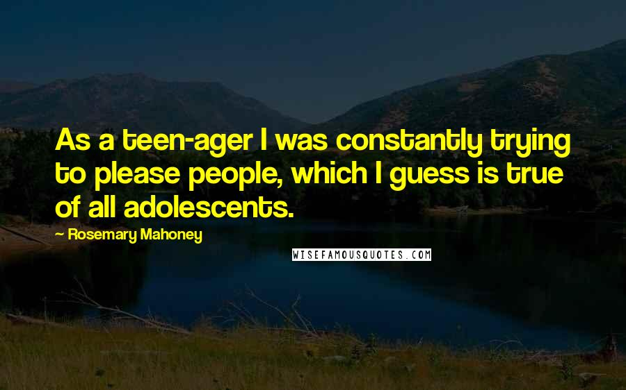 Rosemary Mahoney quotes: As a teen-ager I was constantly trying to please people, which I guess is true of all adolescents.
