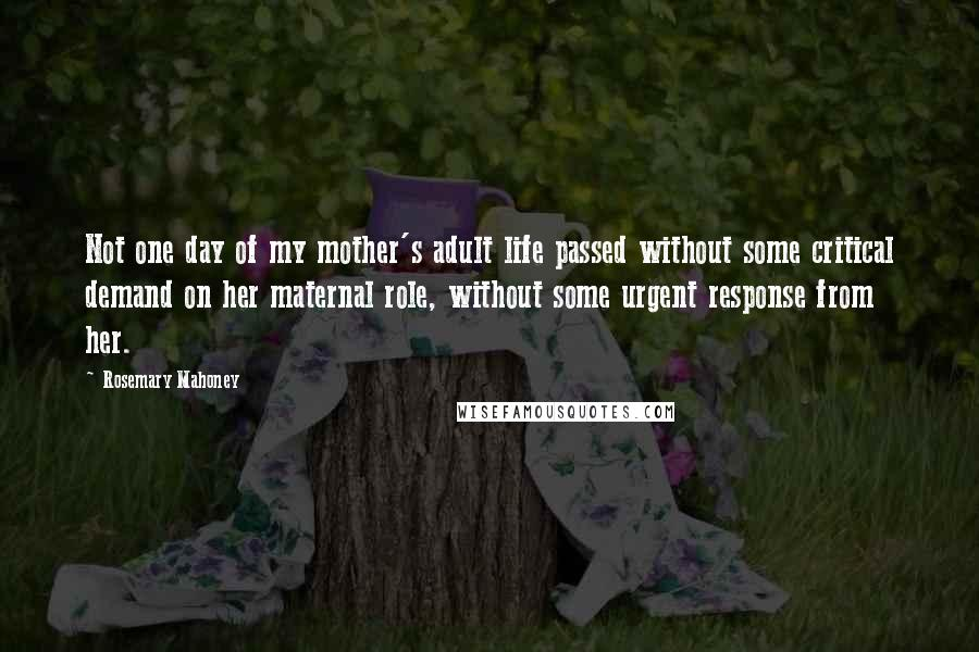 Rosemary Mahoney quotes: Not one day of my mother's adult life passed without some critical demand on her maternal role, without some urgent response from her.