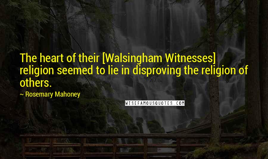 Rosemary Mahoney quotes: The heart of their [Walsingham Witnesses] religion seemed to lie in disproving the religion of others.