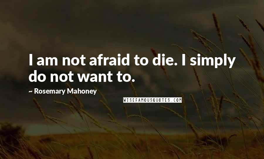 Rosemary Mahoney quotes: I am not afraid to die. I simply do not want to.