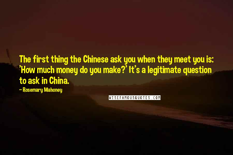 Rosemary Mahoney quotes: The first thing the Chinese ask you when they meet you is: 'How much money do you make?' It's a legitimate question to ask in China.