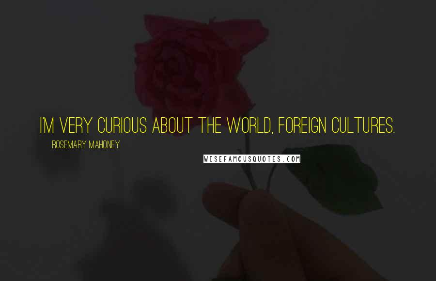 Rosemary Mahoney quotes: I'm very curious about the world, foreign cultures.