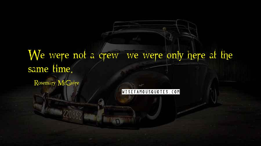 Rosemary McGuire quotes: We were not a crew; we were only here at the same time.