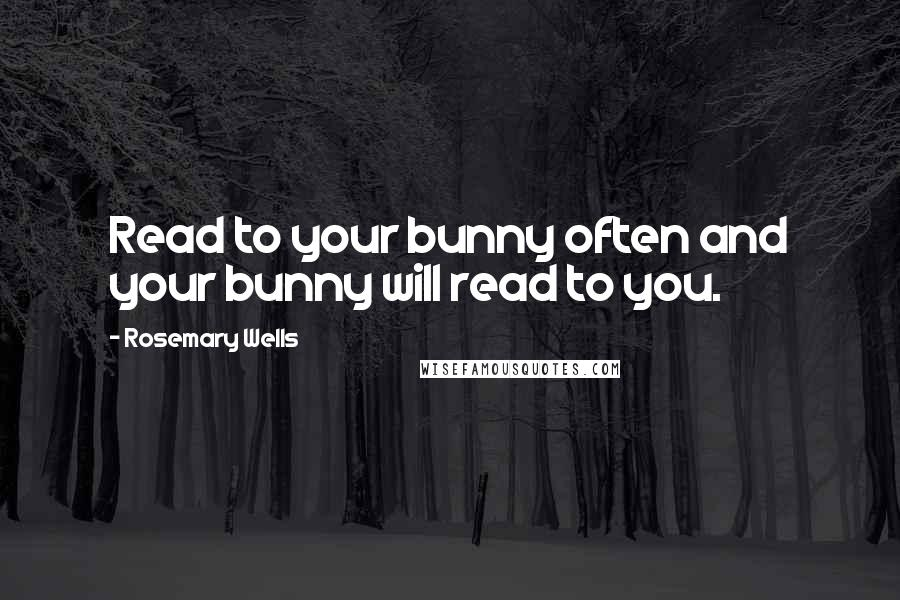 Rosemary Wells quotes: Read to your bunny often and your bunny will read to you.