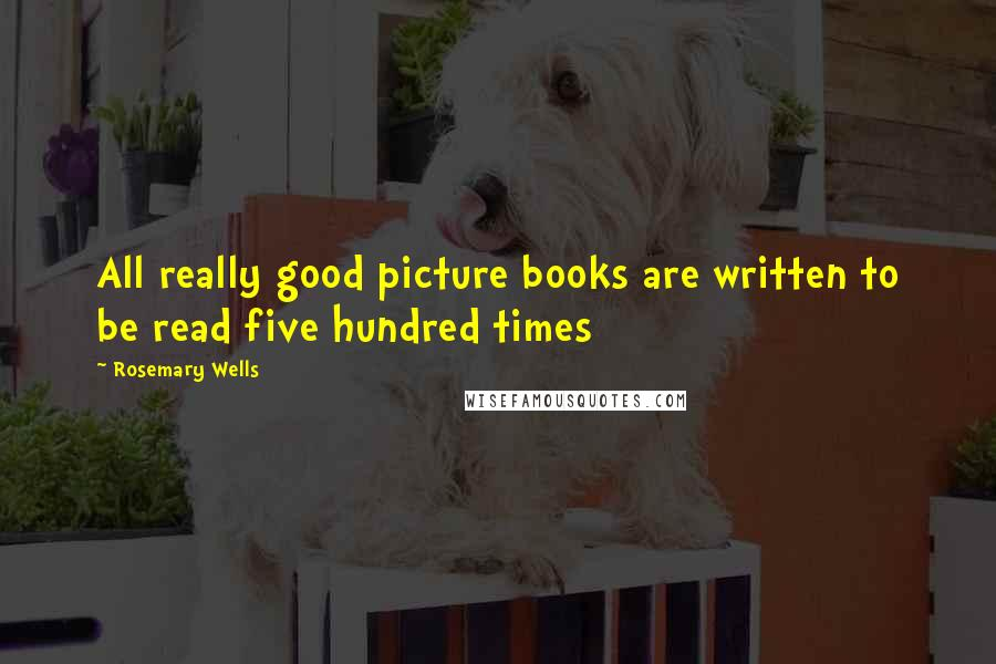 Rosemary Wells quotes: All really good picture books are written to be read five hundred times