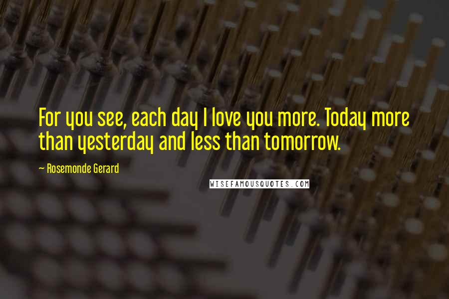 Rosemonde Gerard quotes: For you see, each day I love you more. Today more than yesterday and less than tomorrow.
