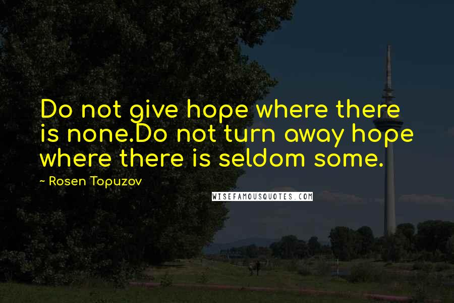 Rosen Topuzov quotes: Do not give hope where there is none.Do not turn away hope where there is seldom some.