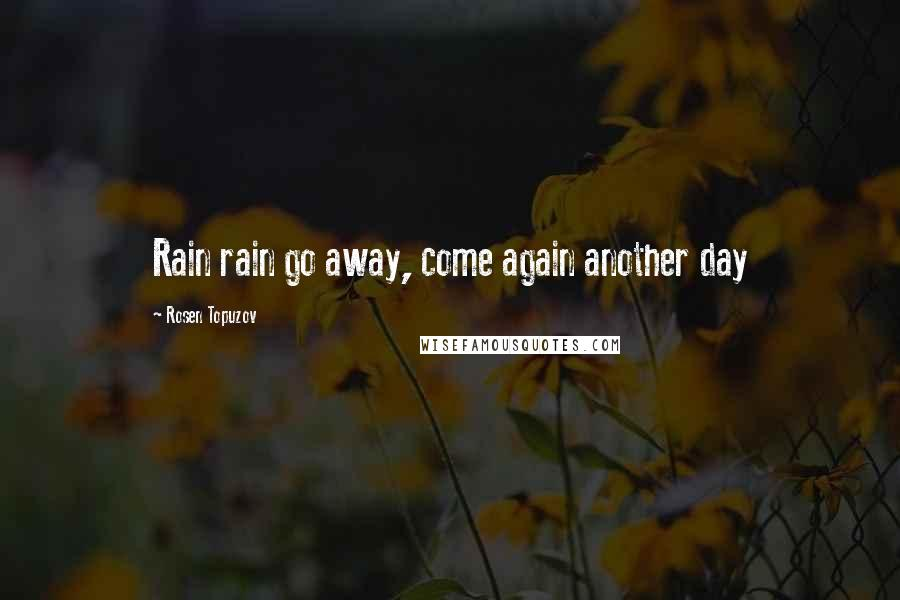 Rosen Topuzov quotes: Rain rain go away, come again another day