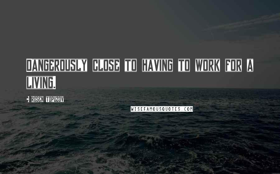 Rosen Topuzov quotes: Dangerously close to having to work for a living.
