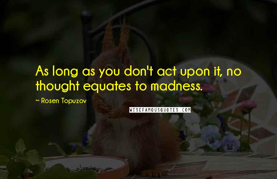 Rosen Topuzov quotes: As long as you don't act upon it, no thought equates to madness.