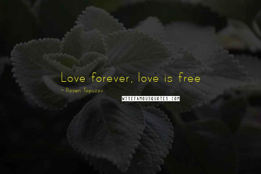 Rosen Topuzov quotes: Love forever, love is free