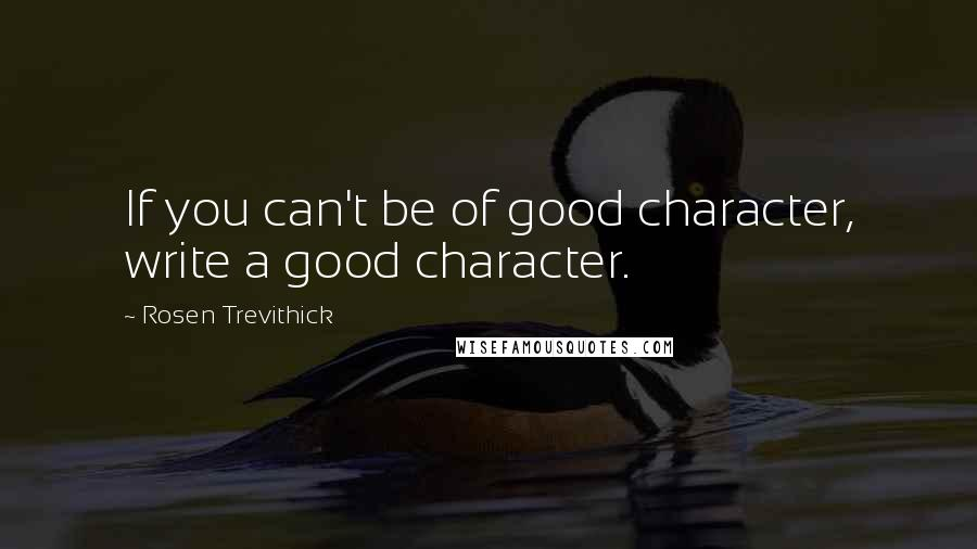 Rosen Trevithick quotes: If you can't be of good character, write a good character.
