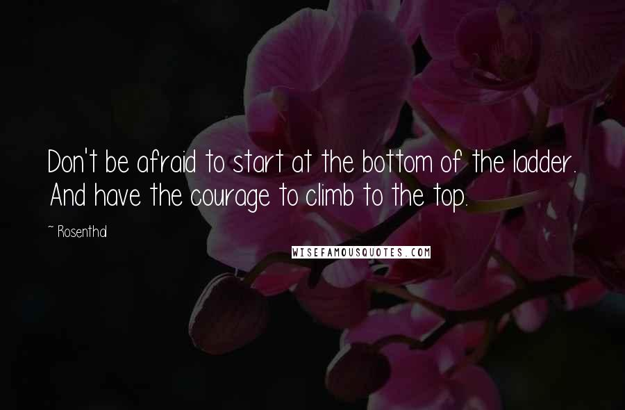 Rosenthal quotes: Don't be afraid to start at the bottom of the ladder. And have the courage to climb to the top.