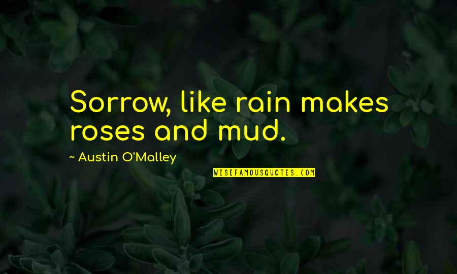 Roses And Rain Quotes By Austin O'Malley: Sorrow, like rain makes roses and mud.