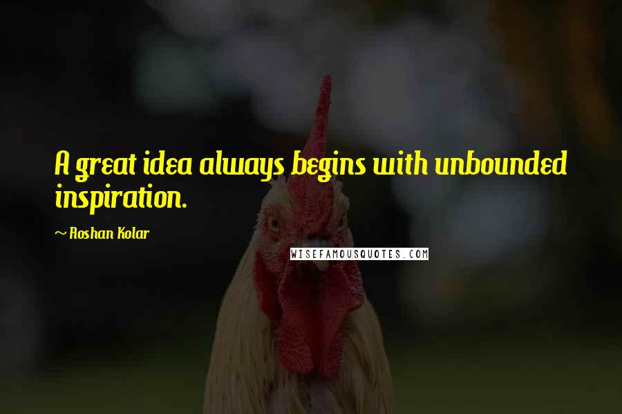 Roshan Kolar quotes: A great idea always begins with unbounded inspiration.