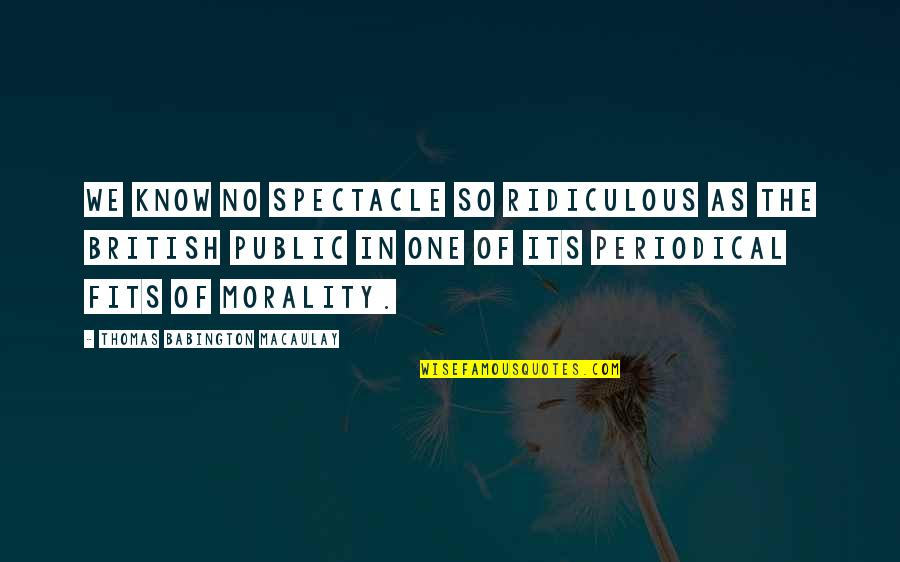 Roshaun Quotes By Thomas Babington Macaulay: We know no spectacle so ridiculous as the