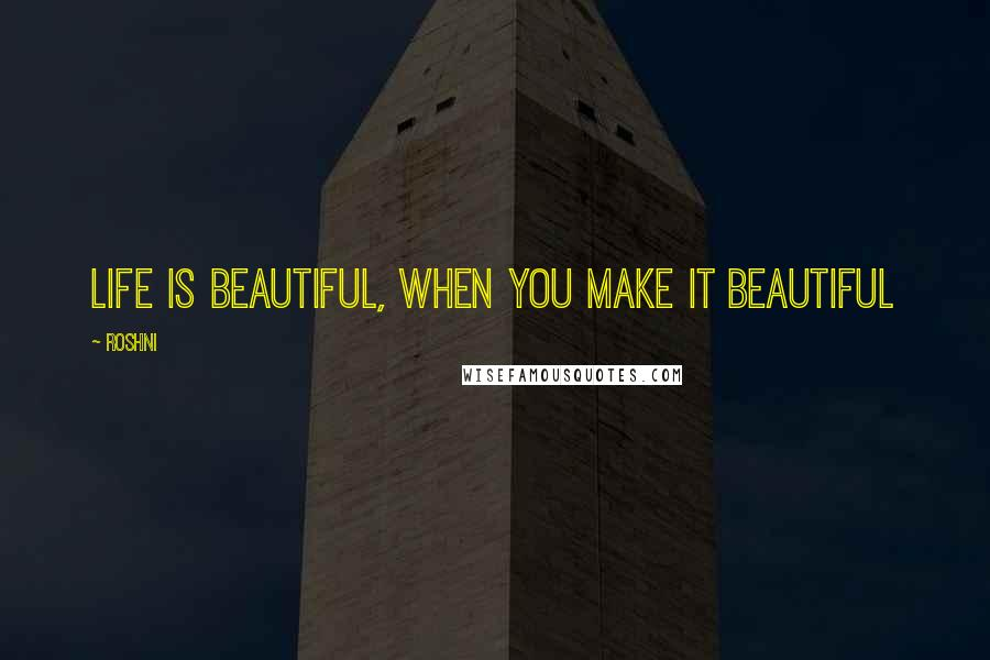 Roshni quotes: Life is beautiful, when you make it beautiful