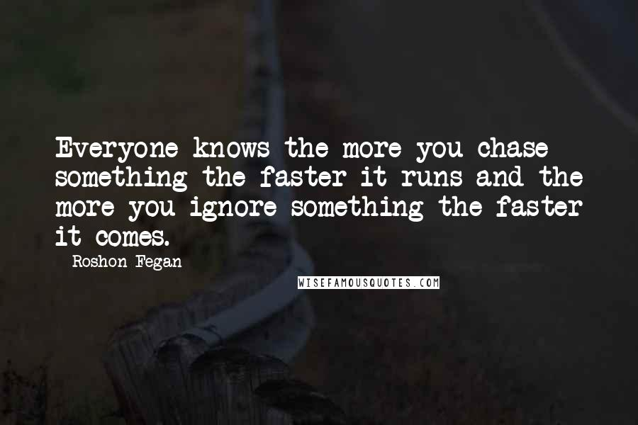 Roshon Fegan quotes: Everyone knows the more you chase something the faster it runs and the more you ignore something the faster it comes.
