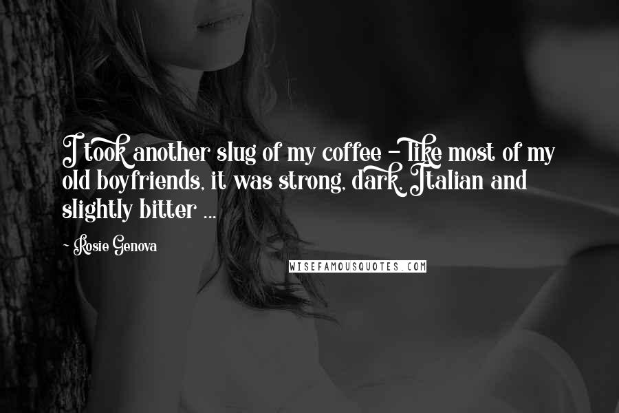 Rosie Genova quotes: I took another slug of my coffee - like most of my old boyfriends, it was strong, dark, Italian and slightly bitter ...