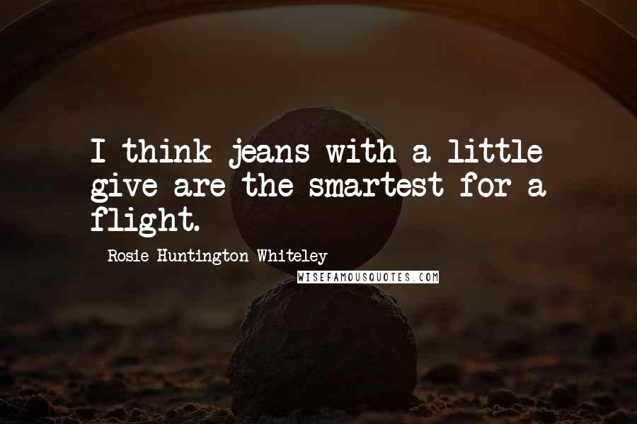 Rosie Huntington-Whiteley quotes: I think jeans with a little give are the smartest for a flight.