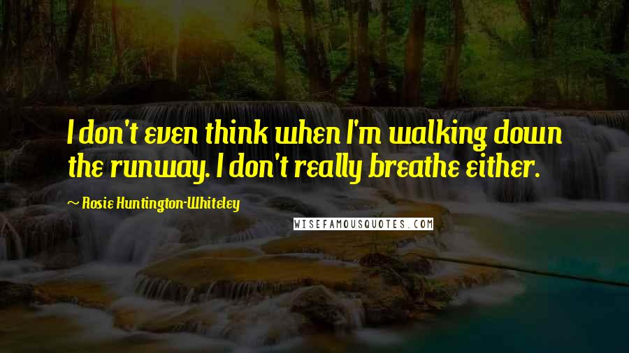 Rosie Huntington-Whiteley quotes: I don't even think when I'm walking down the runway. I don't really breathe either.