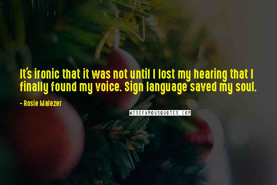 Rosie Malezer quotes: It's ironic that it was not until I lost my hearing that I finally found my voice. Sign language saved my soul.