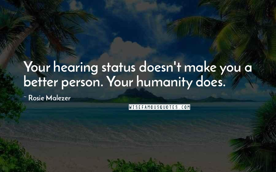 Rosie Malezer quotes: Your hearing status doesn't make you a better person. Your humanity does.