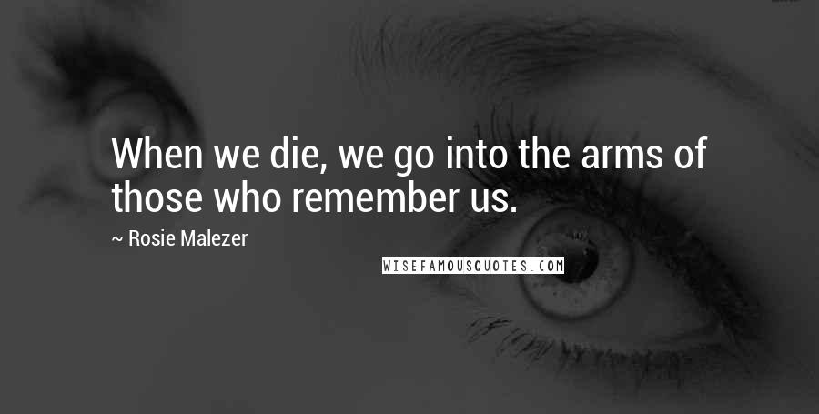 Rosie Malezer quotes: When we die, we go into the arms of those who remember us.
