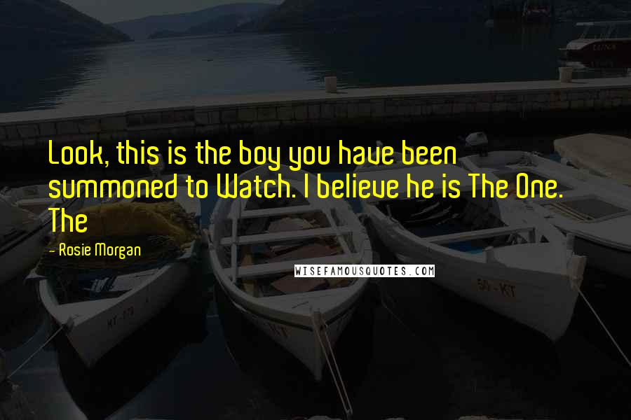 Rosie Morgan quotes: Look, this is the boy you have been summoned to Watch. I believe he is The One.' The