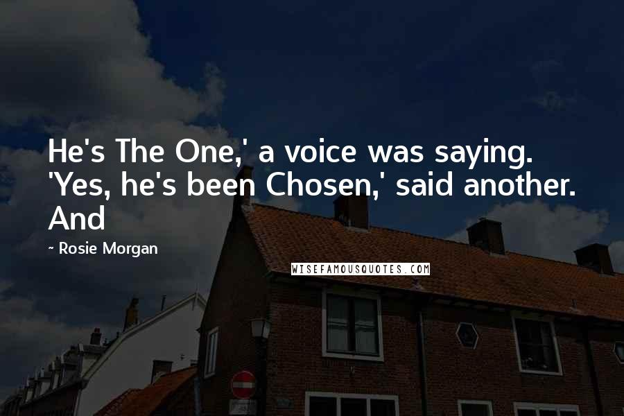 Rosie Morgan quotes: He's The One,' a voice was saying. 'Yes, he's been Chosen,' said another. And