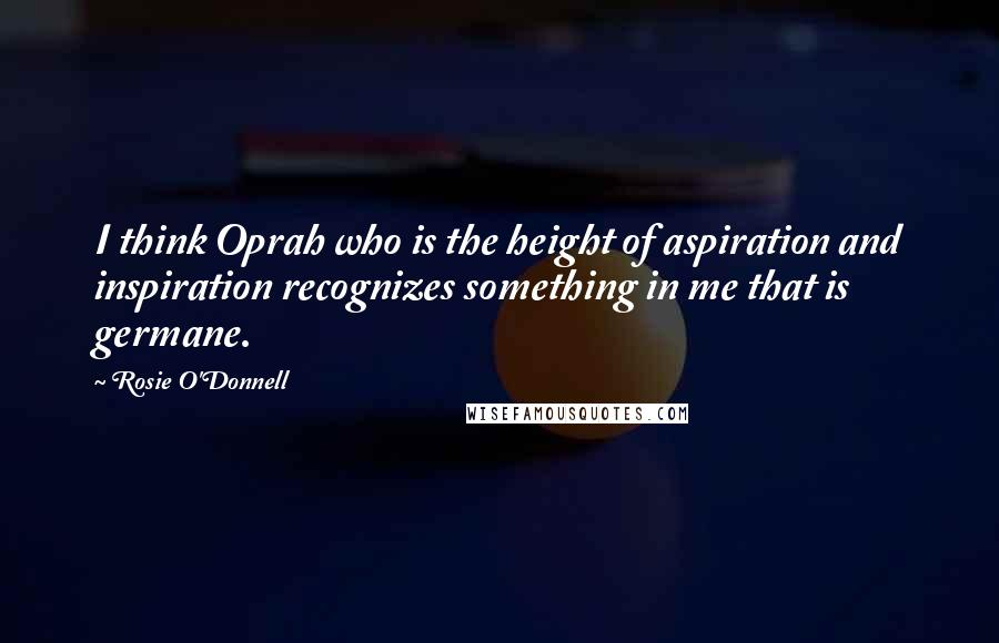 Rosie O'Donnell quotes: I think Oprah who is the height of aspiration and inspiration recognizes something in me that is germane.