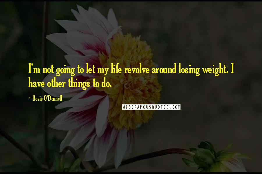 Rosie O'Donnell quotes: I'm not going to let my life revolve around losing weight. I have other things to do.