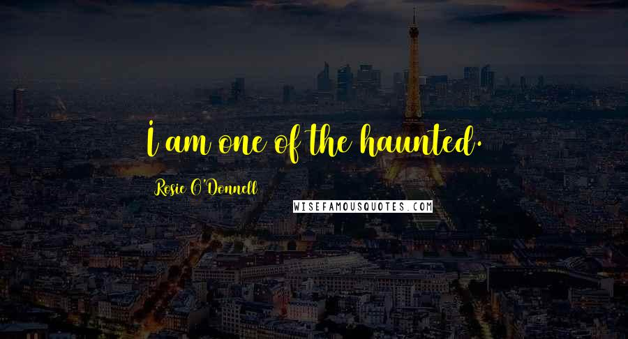 Rosie O'Donnell quotes: I am one of the haunted.