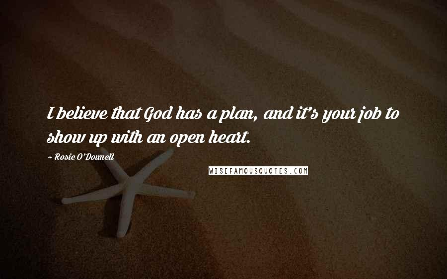 Rosie O'Donnell quotes: I believe that God has a plan, and it's your job to show up with an open heart.