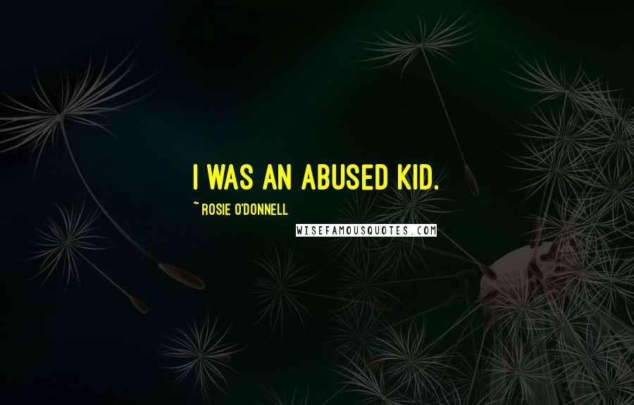 Rosie O'Donnell quotes: I was an abused kid.
